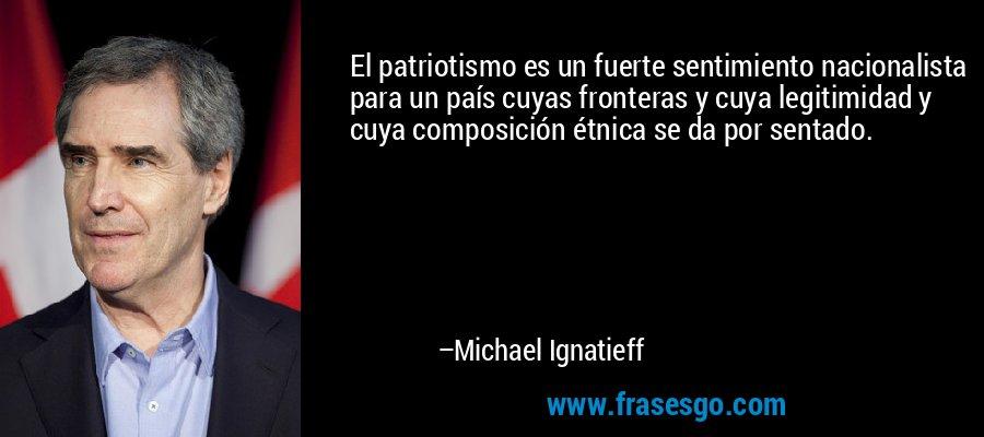 El patriotismo es un fuerte sentimiento nacionalista para un país cuyas fronteras y cuya legitimidad y cuya composición étnica se da por sentado. – Michael Ignatieff