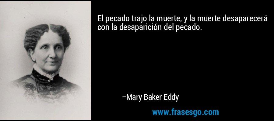 El pecado trajo la muerte, y la muerte desaparecerá con la desaparición del pecado. – Mary Baker Eddy