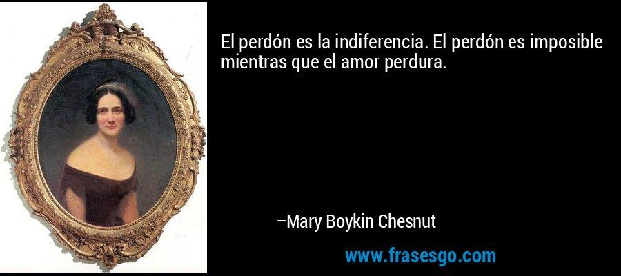 El perdón es la indiferencia. El perdón es imposible mientras que el amor perdura. – Mary Boykin Chesnut