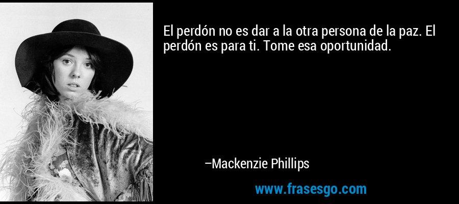 El perdón no es dar a la otra persona de la paz. El perdón es para ti. Tome esa oportunidad. – Mackenzie Phillips