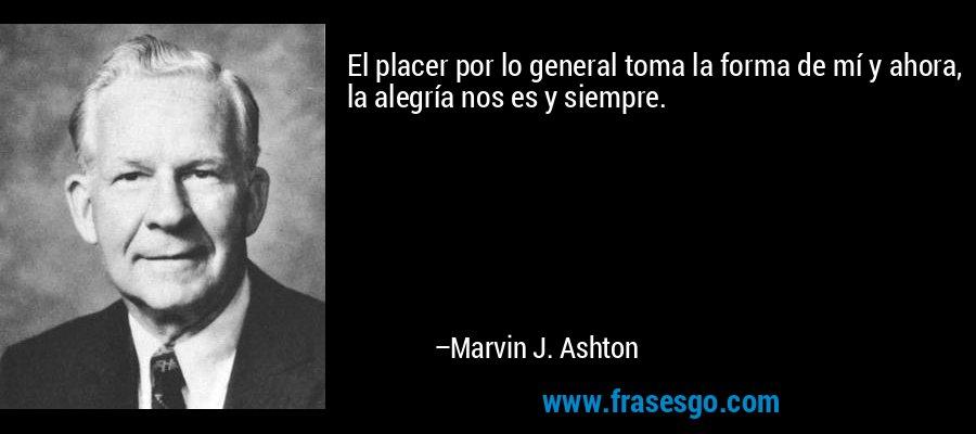 El placer por lo general toma la forma de mí y ahora, la alegría nos es y siempre. – Marvin J. Ashton