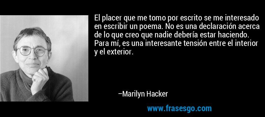 El placer que me tomo por escrito se me interesado en escribir un poema. No es una declaración acerca de lo que creo que nadie debería estar haciendo. Para mí, es una interesante tensión entre el interior y el exterior. – Marilyn Hacker