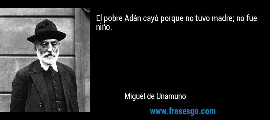 El pobre Adán cayó porque no tuvo madre; no fue niño. – Miguel de Unamuno