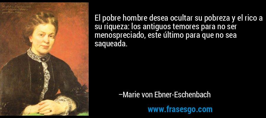 El pobre hombre desea ocultar su pobreza y el rico a su riqueza: los antiguos temores para no ser menospreciado, este último para que no sea saqueada. – Marie von Ebner-Eschenbach
