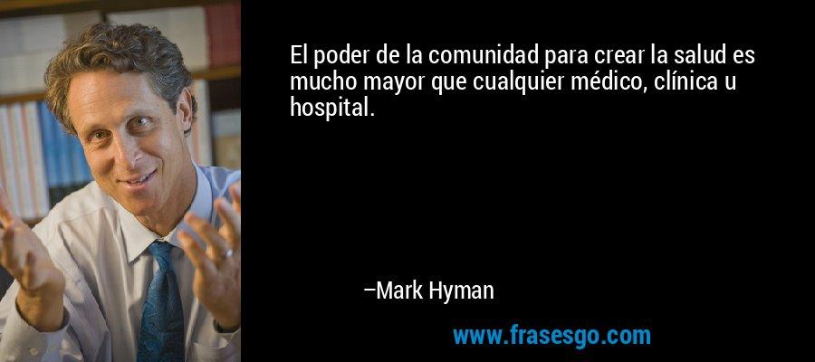 El poder de la comunidad para crear la salud es mucho mayor que cualquier médico, clínica u hospital. – Mark Hyman