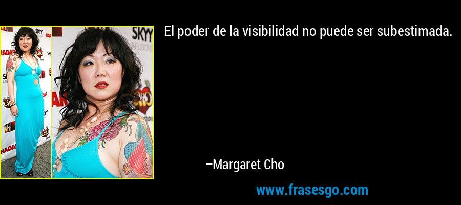 El poder de la visibilidad no puede ser subestimada. – Margaret Cho