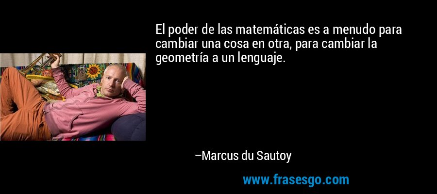El poder de las matemáticas es a menudo para cambiar una cosa en otra, para cambiar la geometría a un lenguaje. – Marcus du Sautoy