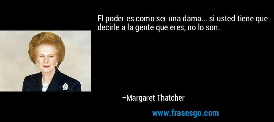 El poder es como ser una dama... si usted tiene que decirle a la gente que eres, no lo son. – Margaret Thatcher