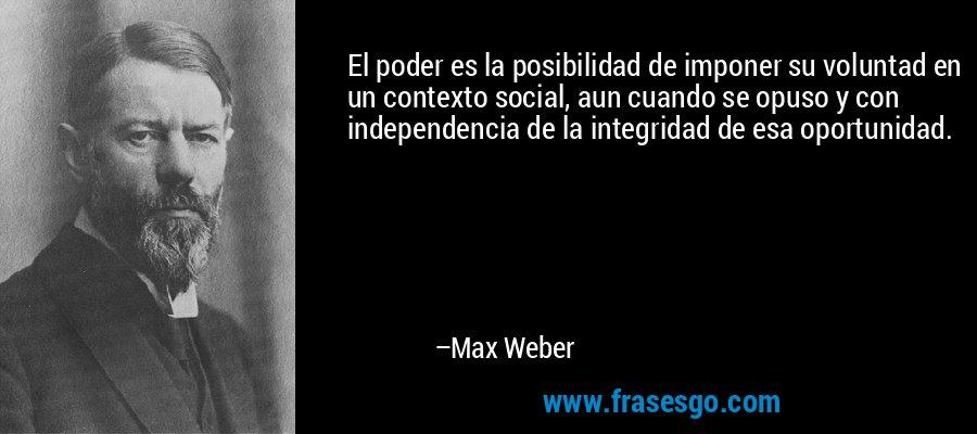 El poder es la posibilidad de imponer su voluntad en un contexto social, aun cuando se opuso y con independencia de la integridad de esa oportunidad. – Max Weber