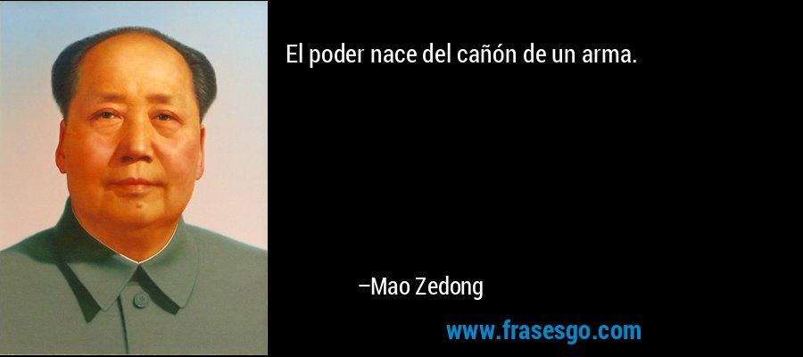 El poder nace del cañón de un arma. – Mao Zedong