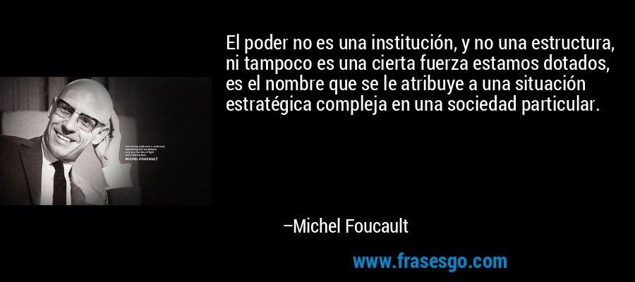 El poder no es una institución, y no una estructura, ni tampoco es una cierta fuerza estamos dotados, es el nombre que se le atribuye a una situación estratégica compleja en una sociedad particular. – Michel Foucault