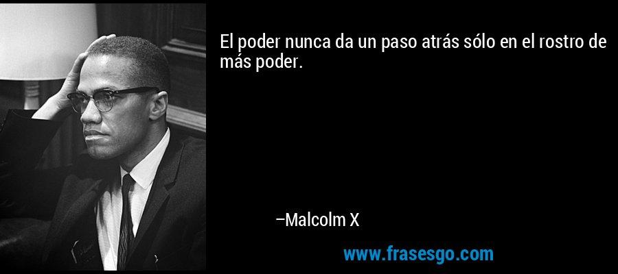 El poder nunca da un paso atrás sólo en el rostro de más poder. – Malcolm X