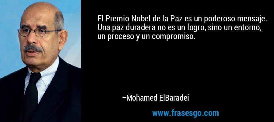 El Premio Nobel de la Paz es un poderoso mensaje. Una paz duradera no es un logro, sino un entorno, un proceso y un compromiso. – Mohamed ElBaradei