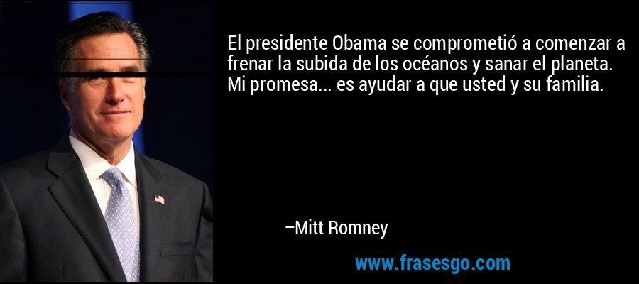 El presidente Obama se comprometió a comenzar a frenar la subida de los océanos y sanar el planeta. Mi promesa... es ayudar a que usted y su familia. – Mitt Romney