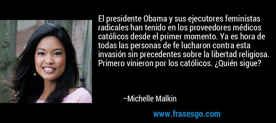 El presidente Obama y sus ejecutores feministas radicales han tenido en los proveedores médicos católicos desde el primer momento. Ya es hora de todas las personas de fe lucharon contra esta invasión sin precedentes sobre la libertad religiosa. Primero vinieron por los católicos. ¿Quién sigue? – Michelle Malkin