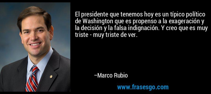 El presidente que tenemos hoy es un típico político de Washington que es propenso a la exageración y la decisión y la falsa indignación. Y creo que es muy triste - muy triste de ver. – Marco Rubio