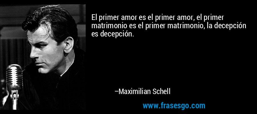 El primer amor es el primer amor, el primer matrimonio es el primer matrimonio, la decepción es decepción. – Maximilian Schell