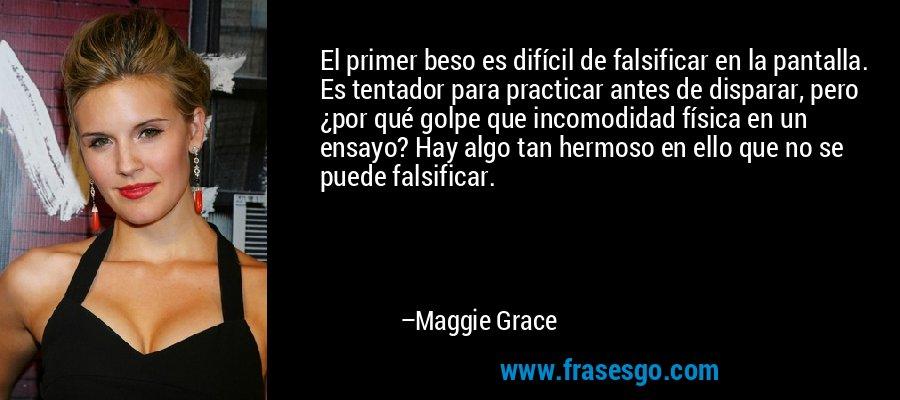 El primer beso es difícil de falsificar en la pantalla. Es tentador para practicar antes de disparar, pero ¿por qué golpe que incomodidad física en un ensayo? Hay algo tan hermoso en ello que no se puede falsificar. – Maggie Grace