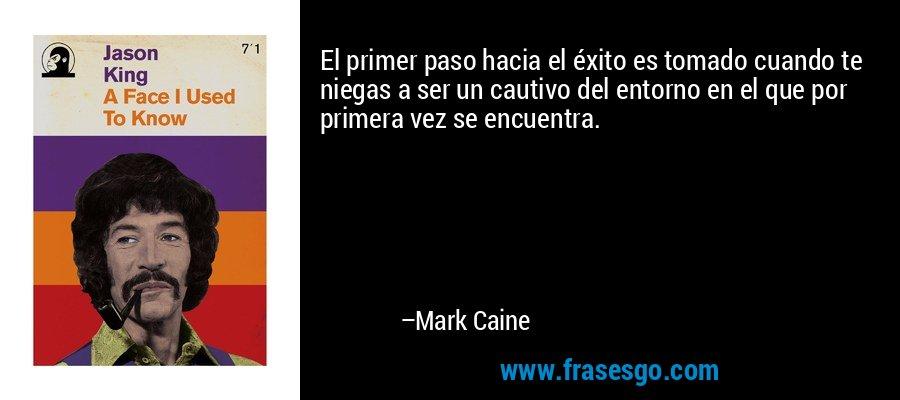 El primer paso hacia el éxito es tomado cuando te niegas a ser un cautivo del entorno en el que por primera vez se encuentra. – Mark Caine
