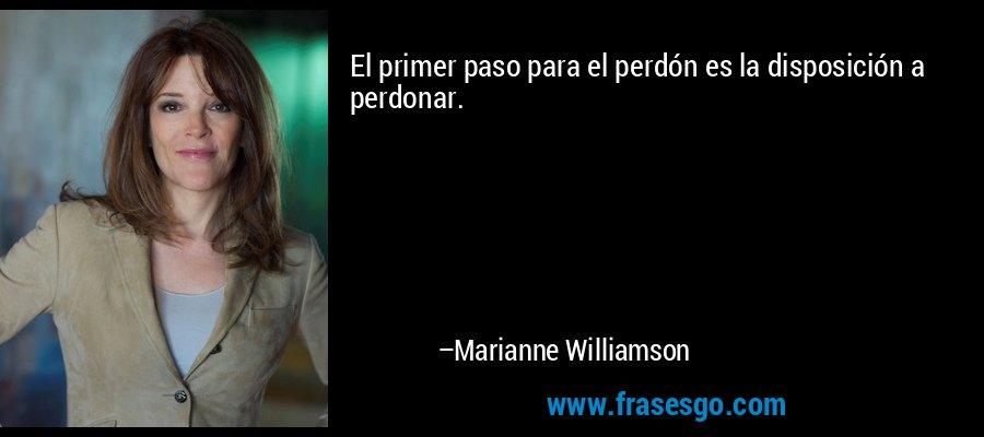 El primer paso para el perdón es la disposición a perdonar. – Marianne Williamson