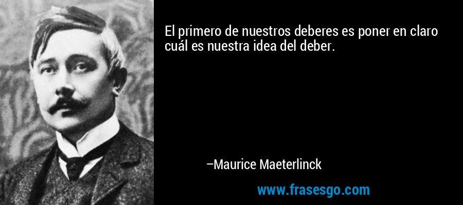 El primero de nuestros deberes es poner en claro cuál es nuestra idea del deber. – Maurice Maeterlinck