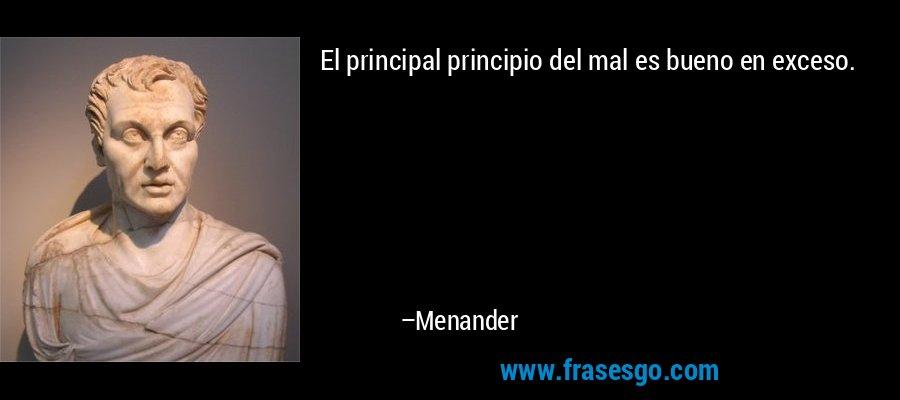 El principal principio del mal es bueno en exceso. – Menander