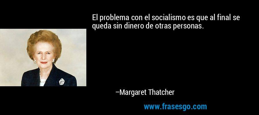 El problema con el socialismo es que al final se queda sin dinero de otras personas. – Margaret Thatcher