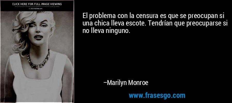 El problema con la censura es que se preocupan si una chica lleva escote. Tendrían que preocuparse si no lleva ninguno. – Marilyn Monroe