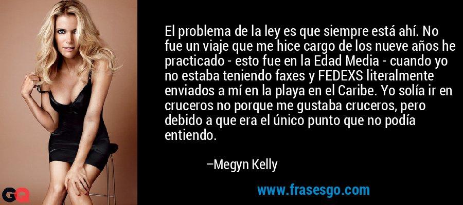 El problema de la ley es que siempre está ahí. No fue un viaje que me hice cargo de los nueve años he practicado - esto fue en la Edad Media - cuando yo no estaba teniendo faxes y FEDEXS literalmente enviados a mí en la playa en el Caribe. Yo solía ir en cruceros no porque me gustaba cruceros, pero debido a que era el único punto que no podía entiendo. – Megyn Kelly