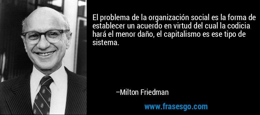 El problema de la organización social es la forma de establecer un acuerdo en virtud del cual la codicia hará el menor daño, el capitalismo es ese tipo de sistema. – Milton Friedman