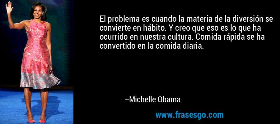 El problema es cuando la materia de la diversión se convierte en hábito. Y creo que eso es lo que ha ocurrido en nuestra cultura. Comida rápida se ha convertido en la comida diaria. – Michelle Obama