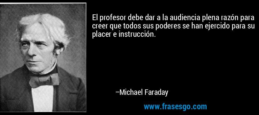 El profesor debe dar a la audiencia plena razón para creer que todos sus poderes se han ejercido para su placer e instrucción. – Michael Faraday