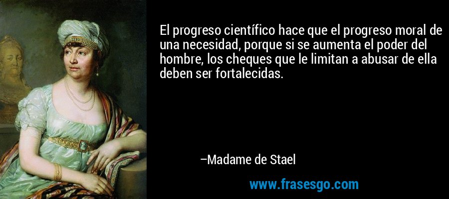 El progreso científico hace que el progreso moral de una necesidad, porque si se aumenta el poder del hombre, los cheques que le limitan a abusar de ella deben ser fortalecidas. – Madame de Stael