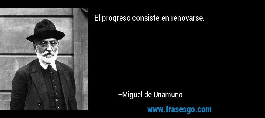 El progreso consiste en renovarse. – Miguel de Unamuno