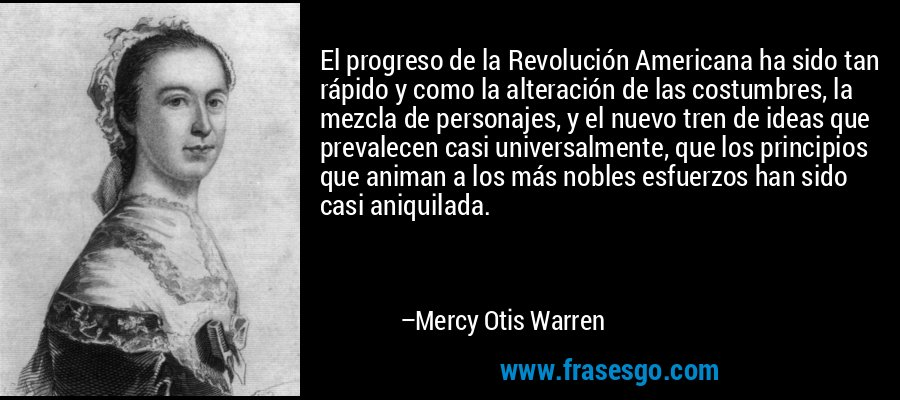El progreso de la Revolución Americana ha sido tan rápido y como la alteración de las costumbres, la mezcla de personajes, y el nuevo tren de ideas que prevalecen casi universalmente, que los principios que animan a los más nobles esfuerzos han sido casi aniquilada. – Mercy Otis Warren
