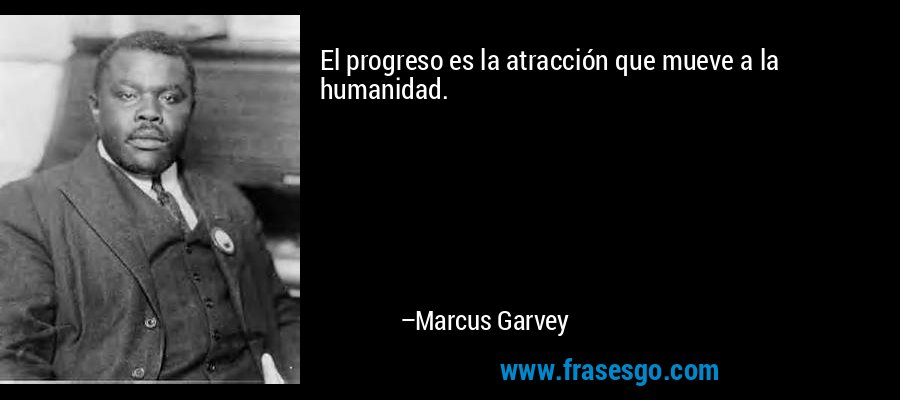 El progreso es la atracción que mueve a la humanidad. – Marcus Garvey