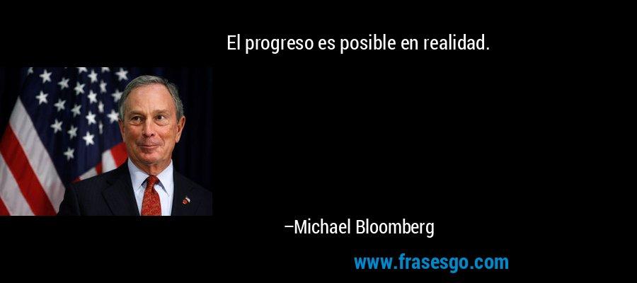 El progreso es posible en realidad. – Michael Bloomberg