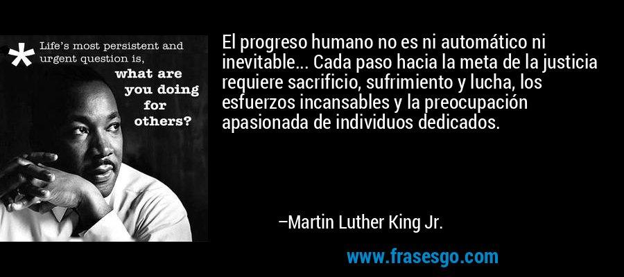 El progreso humano no es ni automático ni inevitable... Cada paso hacia la meta de la justicia requiere sacrificio, sufrimiento y lucha, los esfuerzos incansables y la preocupación apasionada de individuos dedicados. – Martin Luther King Jr.