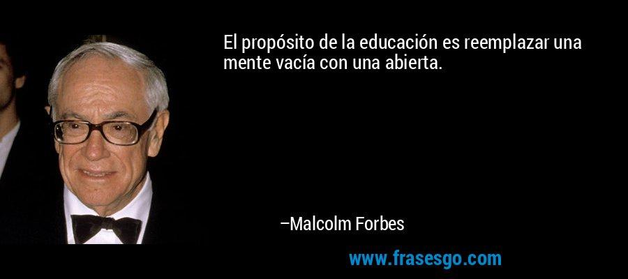 El propósito de la educación es reemplazar una mente vacía con una abierta. – Malcolm Forbes