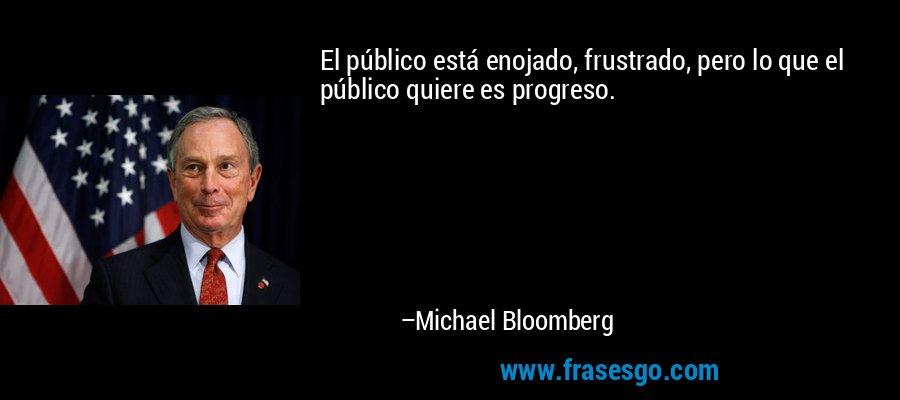 El público está enojado, frustrado, pero lo que el público quiere es progreso. – Michael Bloomberg