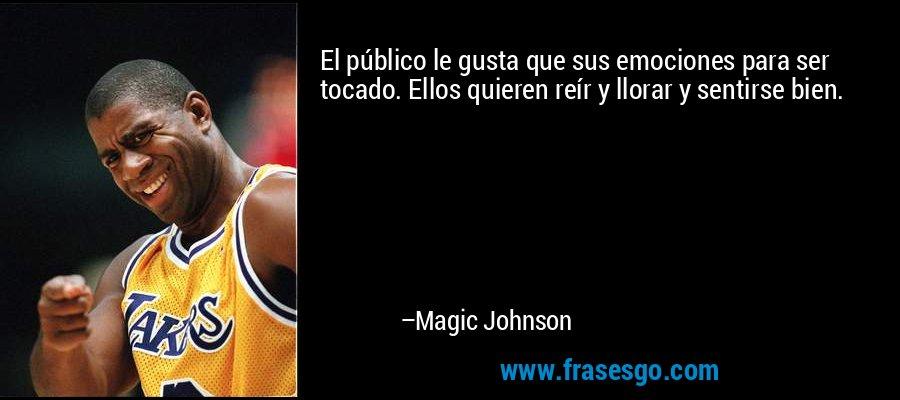 El público le gusta que sus emociones para ser tocado. Ellos quieren reír y llorar y sentirse bien. – Magic Johnson