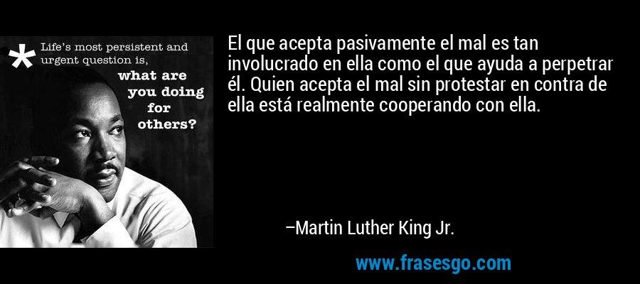 El que acepta pasivamente el mal es tan involucrado en ella como el que ayuda a perpetrar él. Quien acepta el mal sin protestar en contra de ella está realmente cooperando con ella. – Martin Luther King Jr.