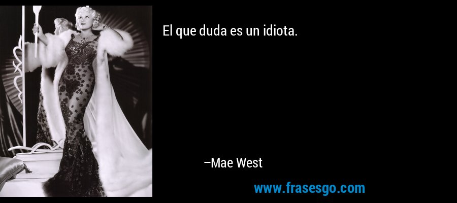 El que duda es un idiota. – Mae West