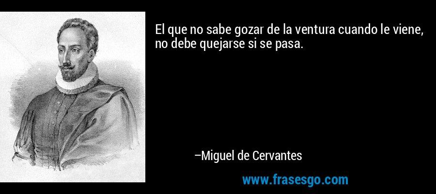 El que no sabe gozar de la ventura cuando le viene, no debe quejarse si se pasa. – Miguel de Cervantes