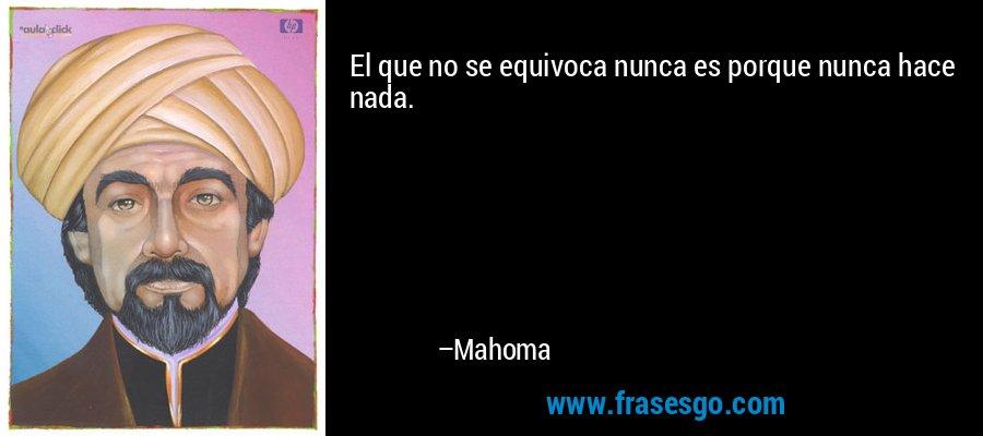 El que no se equivoca nunca es porque nunca hace nada. – Mahoma