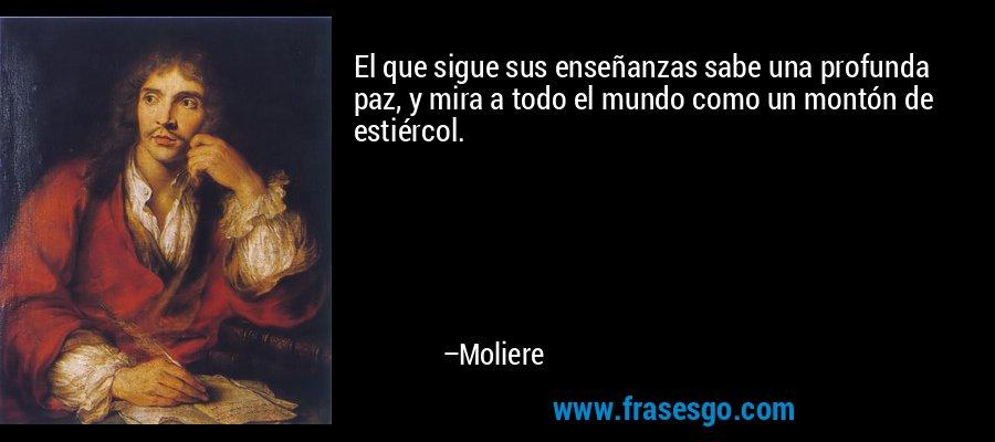 El que sigue sus enseñanzas sabe una profunda paz, y mira a todo el mundo como un montón de estiércol. – Moliere