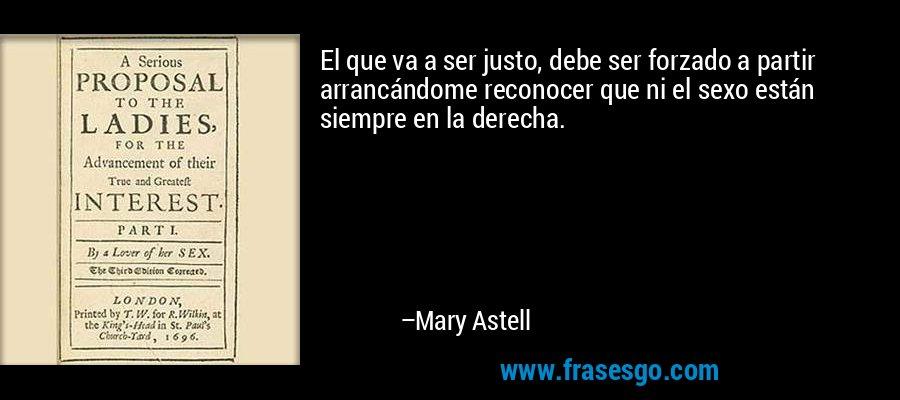 El que va a ser justo, debe ser forzado a partir arrancándome reconocer que ni el sexo están siempre en la derecha. – Mary Astell