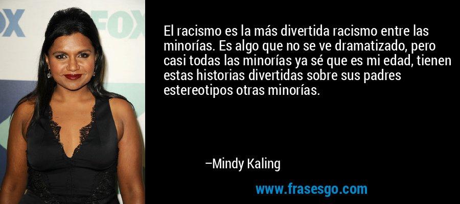 El racismo es la más divertida racismo entre las minorías. Es algo que no se ve dramatizado, pero casi todas las minorías ya sé que es mi edad, tienen estas historias divertidas sobre sus padres estereotipos otras minorías. – Mindy Kaling