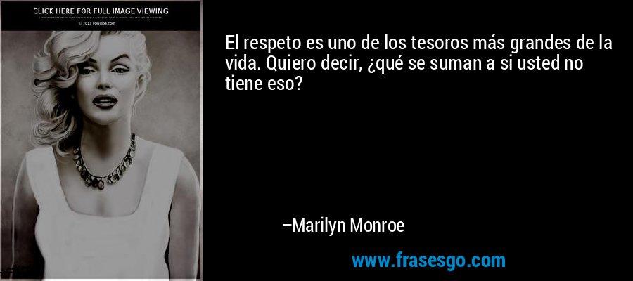 El respeto es uno de los tesoros más grandes de la vida. Quiero decir, ¿qué se suman a si usted no tiene eso? – Marilyn Monroe