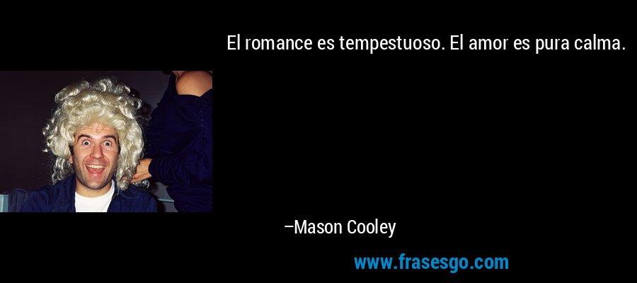 El romance es tempestuoso. El amor es pura calma. – Mason Cooley